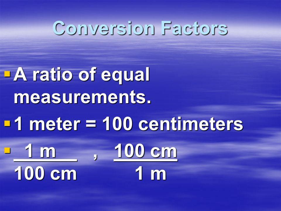 Conversion Factors A ratio of equal measurements. A ratio of equal measurements. 1 meter = 100 centimeters 1 meter = 100 centimeters 1 m, 100 cm 100 c