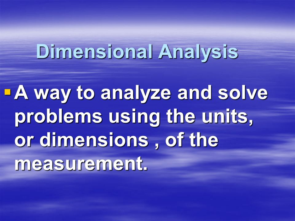 Dimensional Analysis A way to analyze and solve problems using the units, or dimensions, of the measurement. A way to analyze and solve problems using