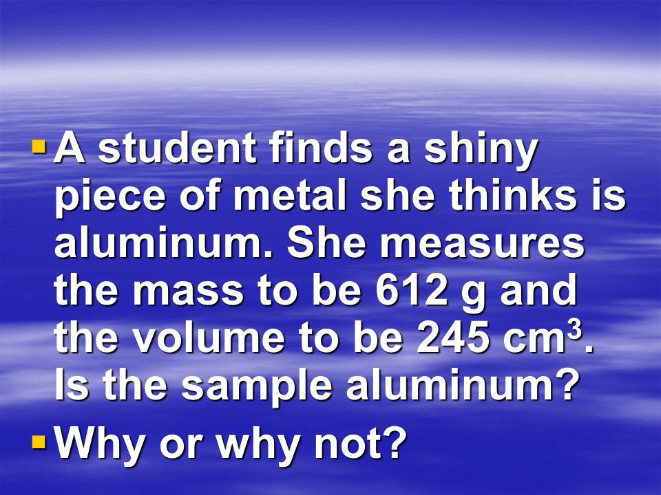 A student finds a shiny piece of metal she thinks is aluminum. She measures the mass to be 612 g and the volume to be 245 cm 3. Is the sample aluminum