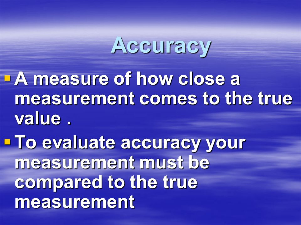 Accuracy A measure of how close a measurement comes to the true value. A measure of how close a measurement comes to the true value. To evaluate accur