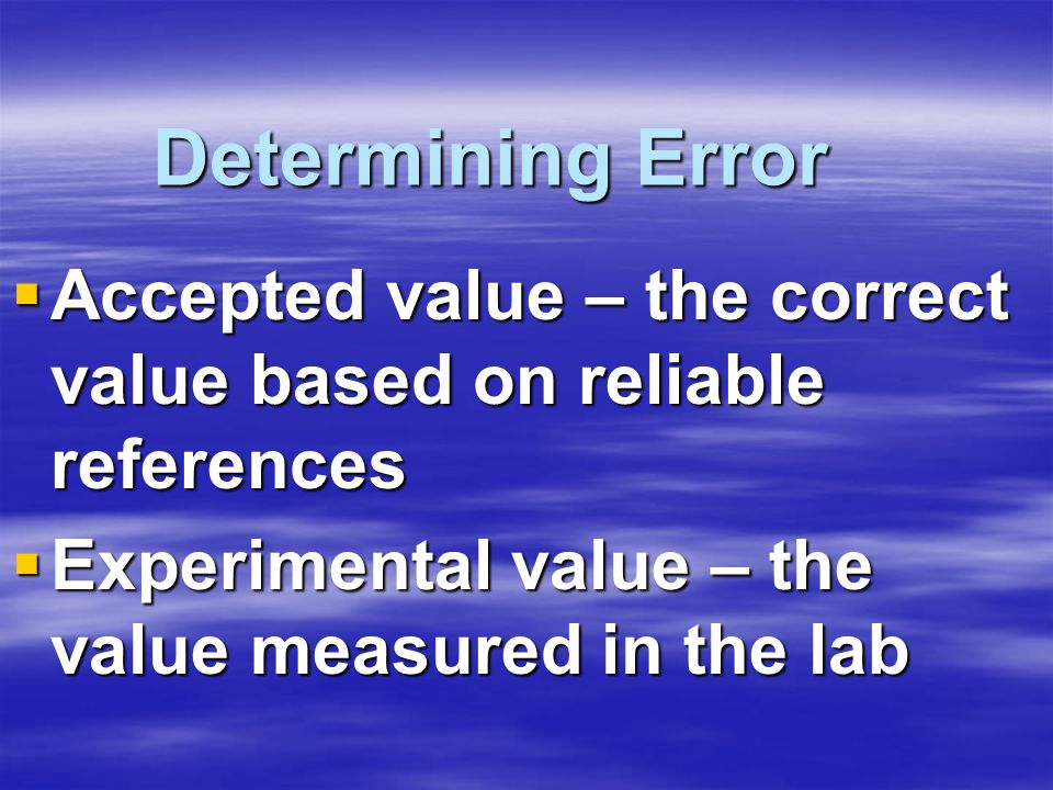 Determining Error Accepted value – the correct value based on reliable references Accepted value – the correct value based on reliable references Expe