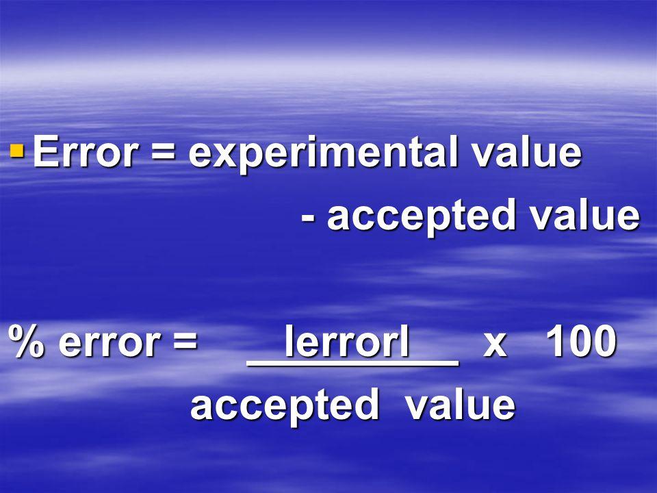 Error = experimental value Error = experimental value - accepted value - accepted value % error = lerrorl x 100 accepted value accepted value