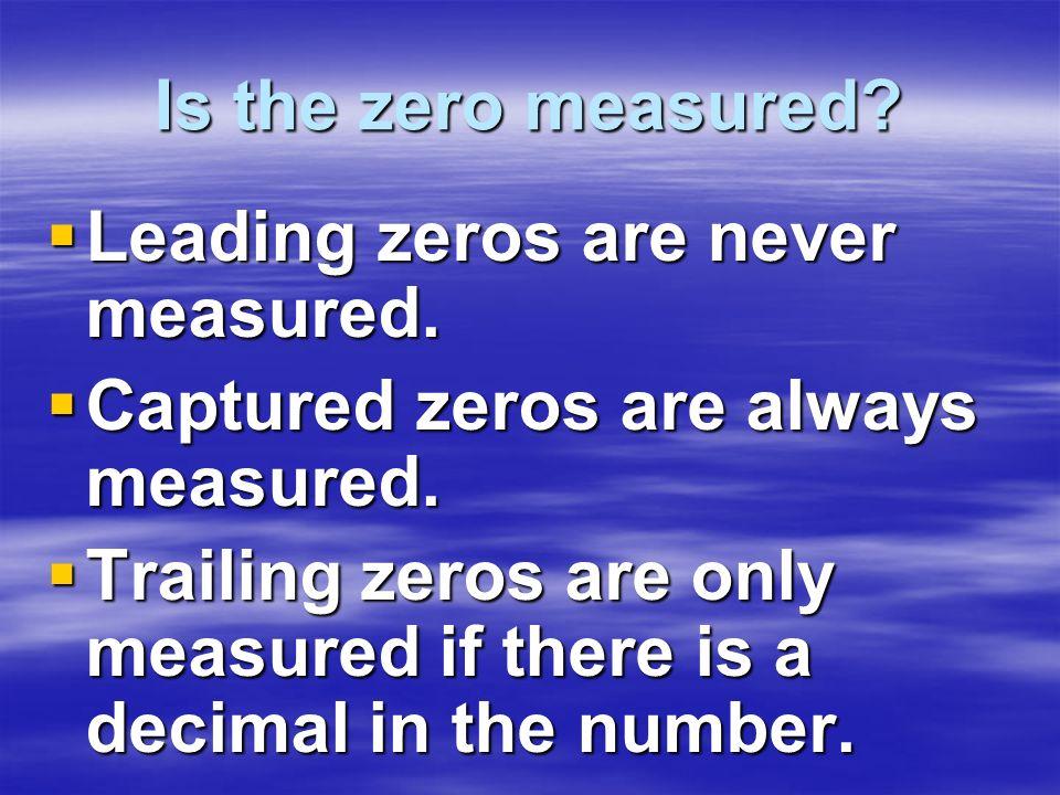 Is the zero measured? Leading zeros are never measured. Leading zeros are never measured. Captured zeros are always measured. Captured zeros are alway