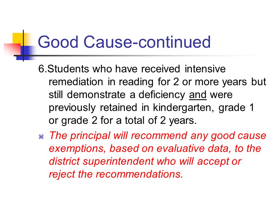 Good Cause-continued 5.Students with disabilities who participate in the FCAT and who have an IEP or a Section 504 plan that indicates that the students has received intensive remediation in reading for more than 2 years but still demonstrates a deficiency in reading and was previously retained in kindergarten, grade 1 or grade 2.