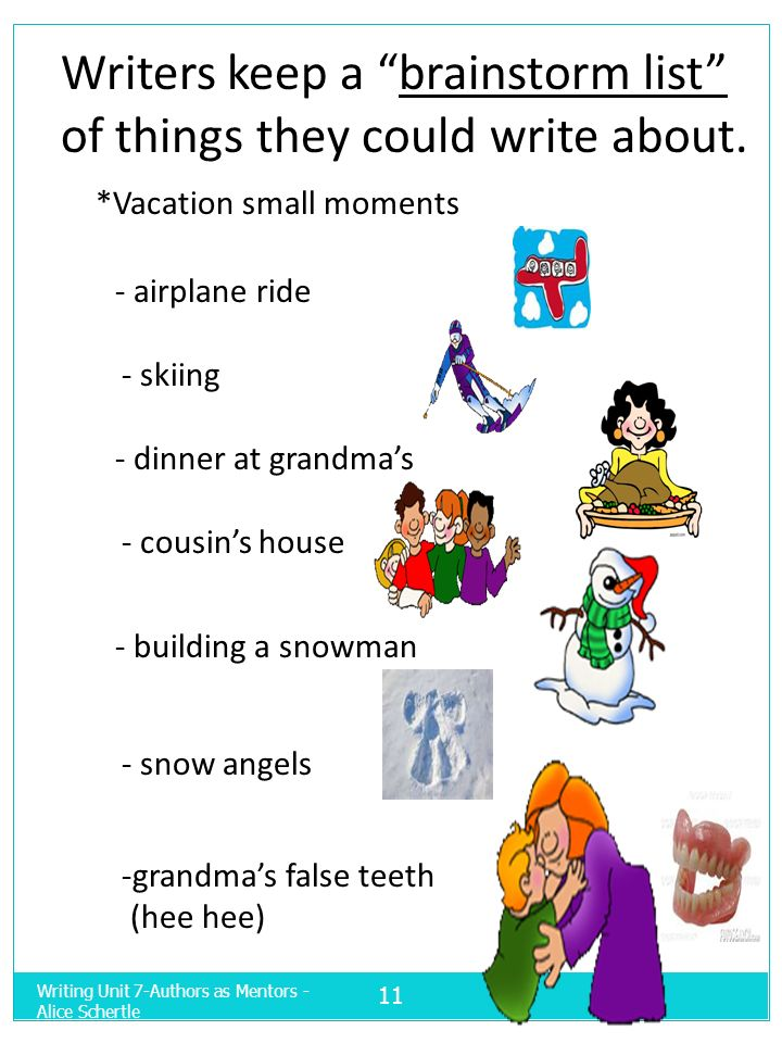 Writers keep a brainstorm list of things they could write about. *Vacation small moments - airplane ride - skiing - dinner at grandmas - cousins house