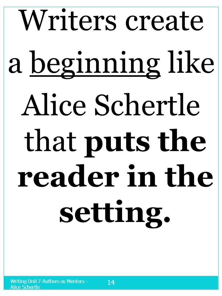 Writing Unit 7-Authors as Mentors - Alice Schertle 14 Writers create a beginning like Alice Schertle that puts the reader in the setting.
