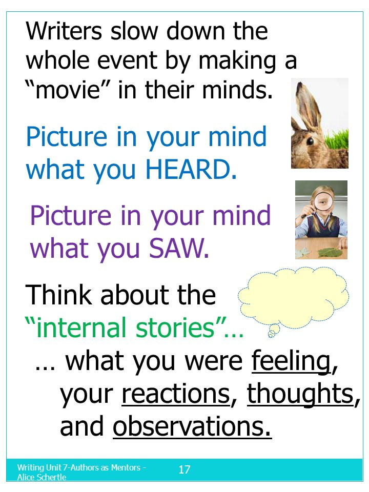 Writing Unit 7-Authors as Mentors - Alice Schertle 17 Writers slow down the whole event by making a movie in their minds. Picture in your mind what yo