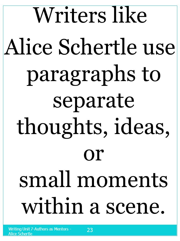 Writing Unit 7-Authors as Mentors - Alice Schertle 23 Writers like Alice Schertle use paragraphs to separate thoughts, ideas, or small moments within