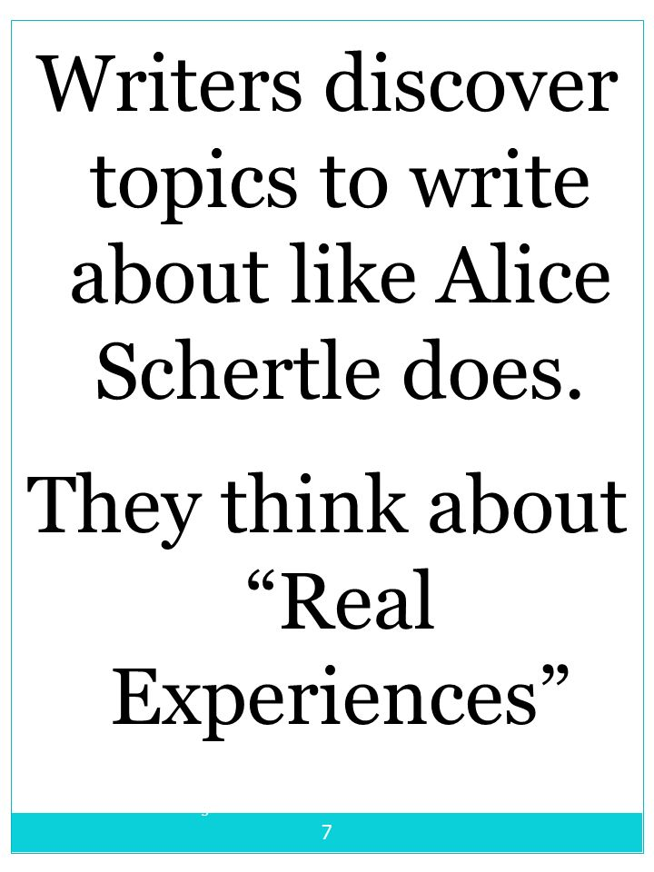 Writing Unit 7-Authors as Mentors - Alice Schertle 7 Writers discover topics to write about like Alice Schertle does. They think about Real Experience