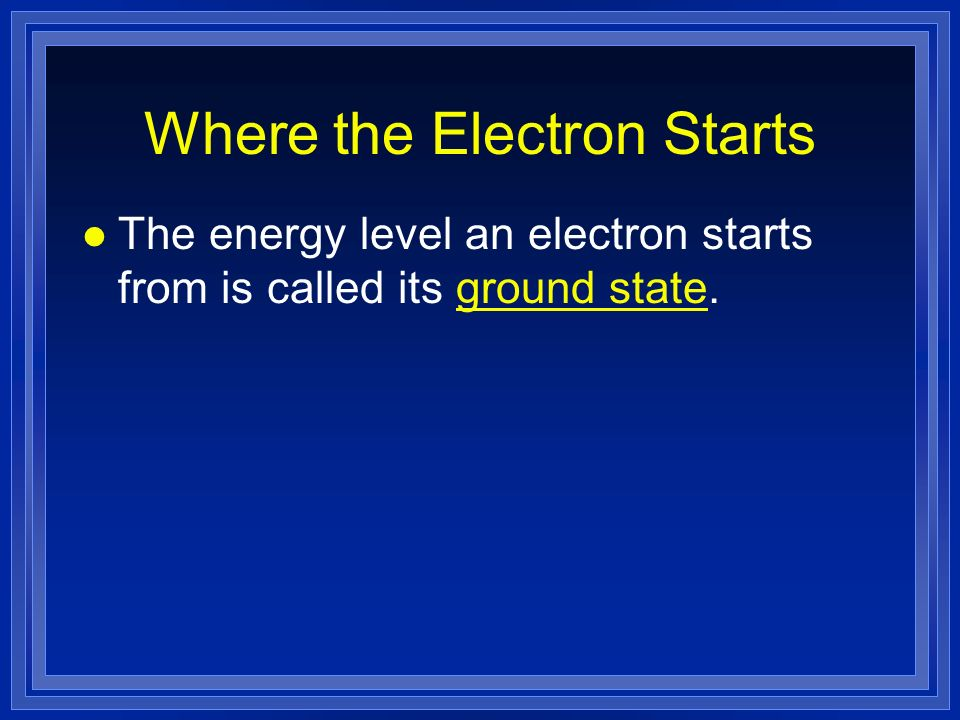 Where the Electron Starts l The energy level an electron starts from is called its ground state.