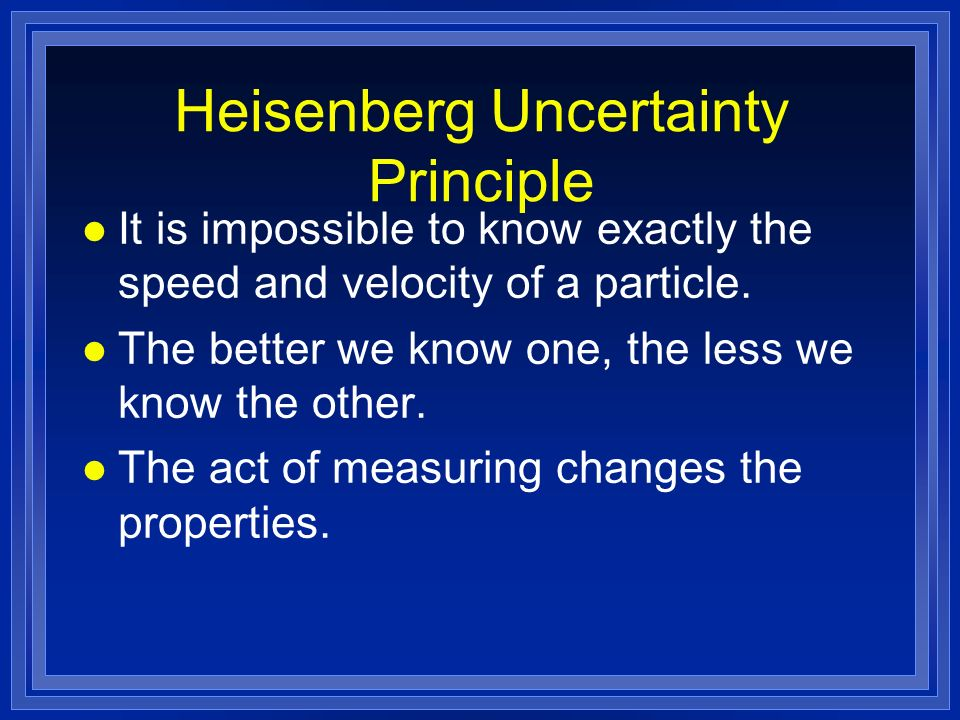 Heisenberg Uncertainty Principle l It is impossible to know exactly the speed and velocity of a particle. l The better we know one, the less we know t