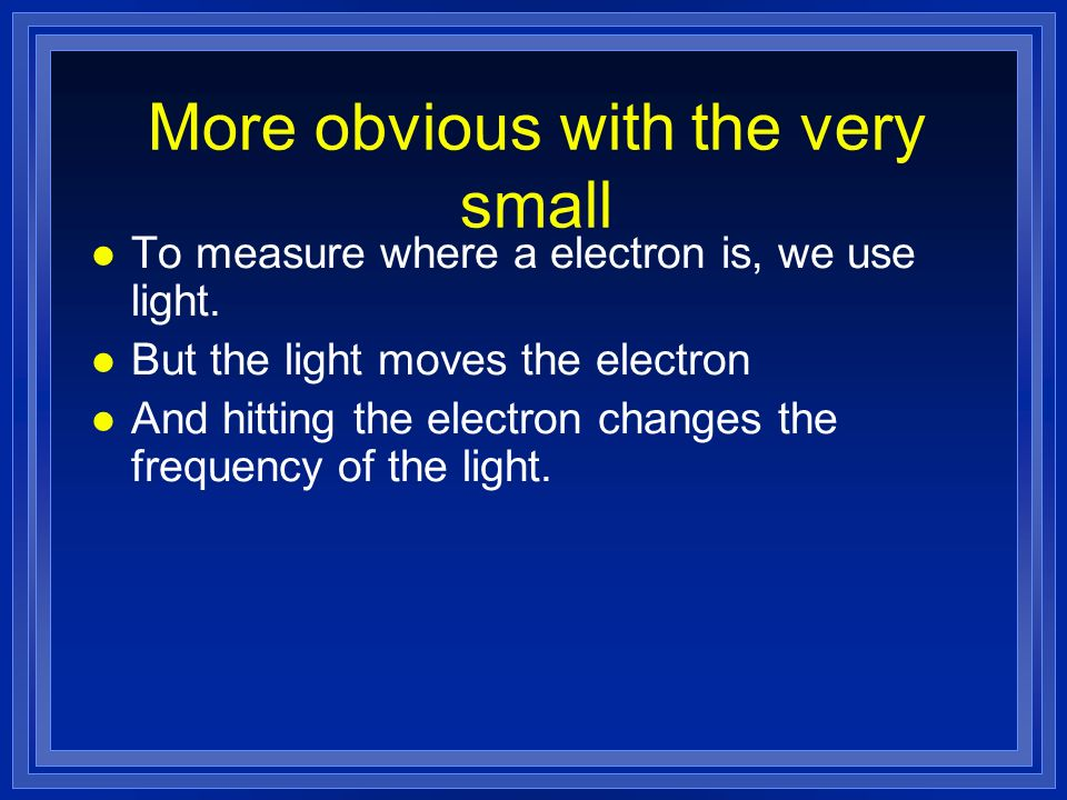 More obvious with the very small l To measure where a electron is, we use light. l But the light moves the electron l And hitting the electron changes