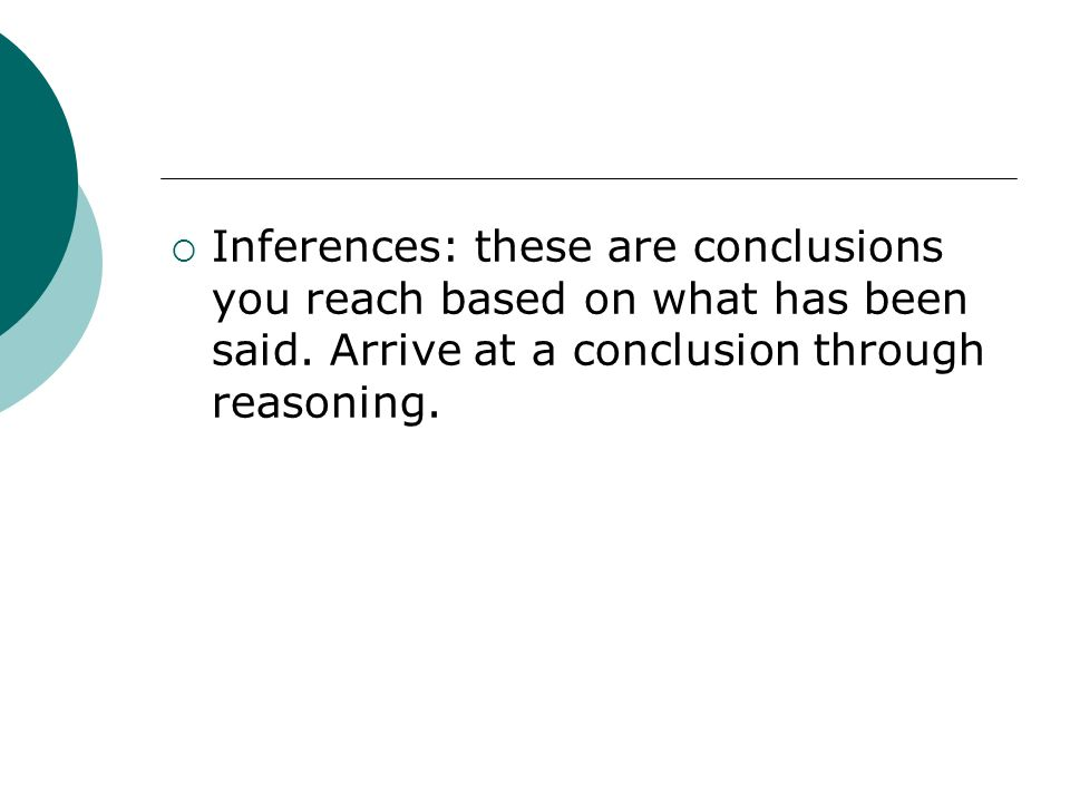 Inferences: these are conclusions you reach based on what has been said. Arrive at a conclusion through reasoning.
