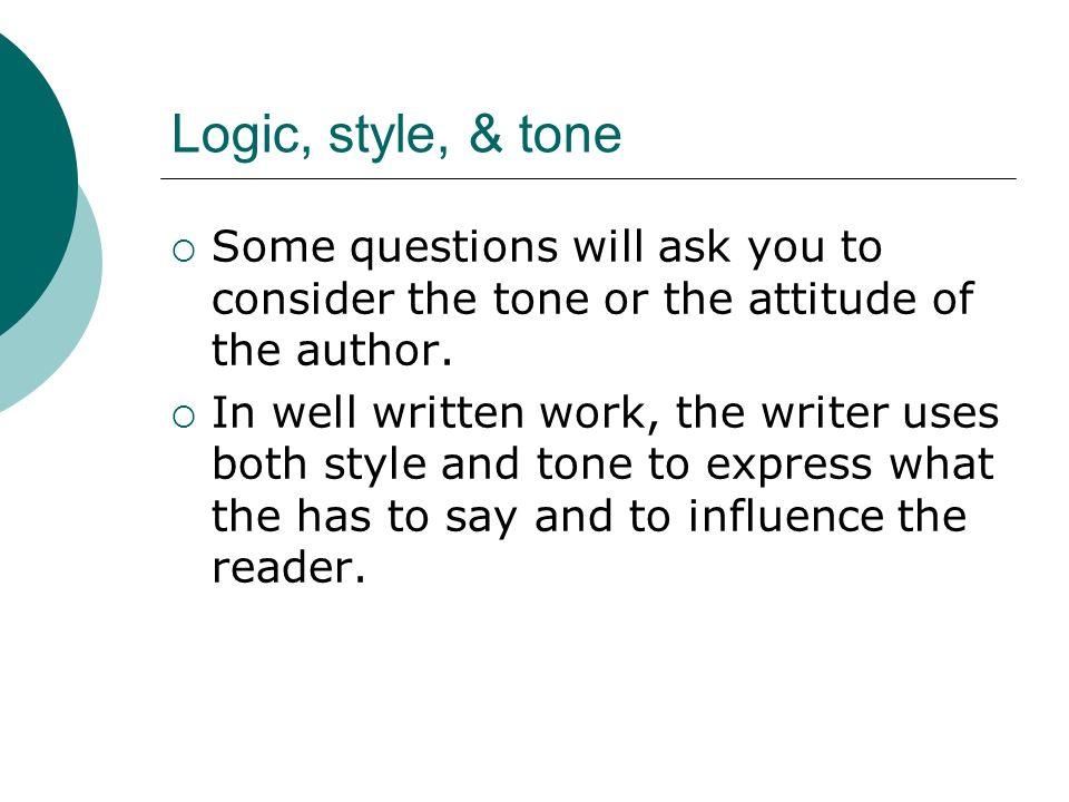 Logic, style, & tone Some questions will ask you to consider the tone or the attitude of the author. In well written work, the writer uses both style