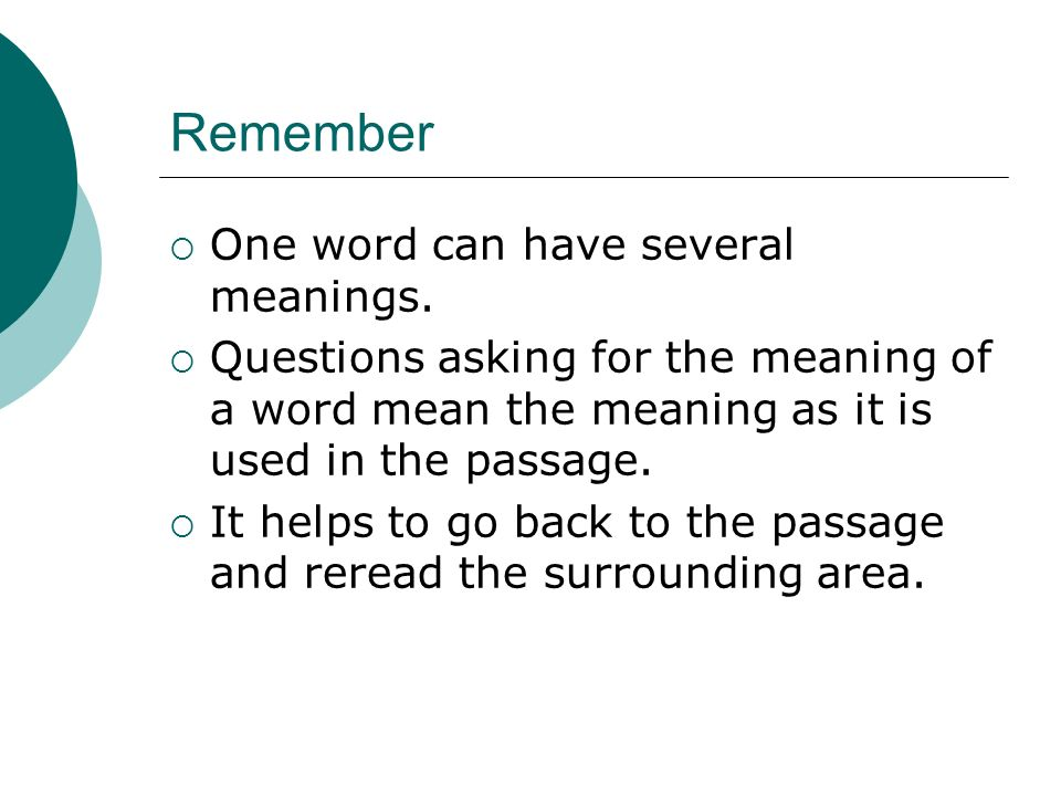 Remember One word can have several meanings. Questions asking for the meaning of a word mean the meaning as it is used in the passage. It helps to go