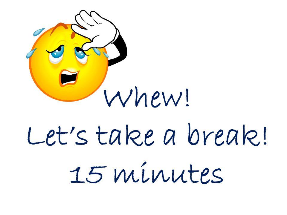 Whew! Lets take a break! 15 minutes