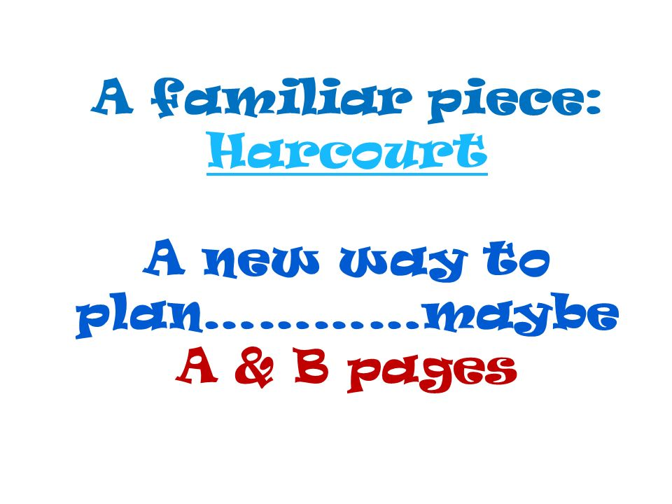 A familiar piece: Harcourt A new way to plan…………maybe A & B pages