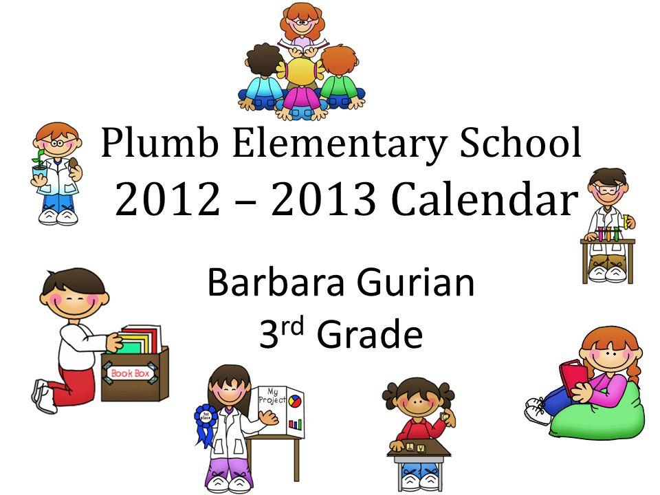 Plumb Elementary School 2012 – 2013 Calendar Barbara Gurian 3 rd Grade