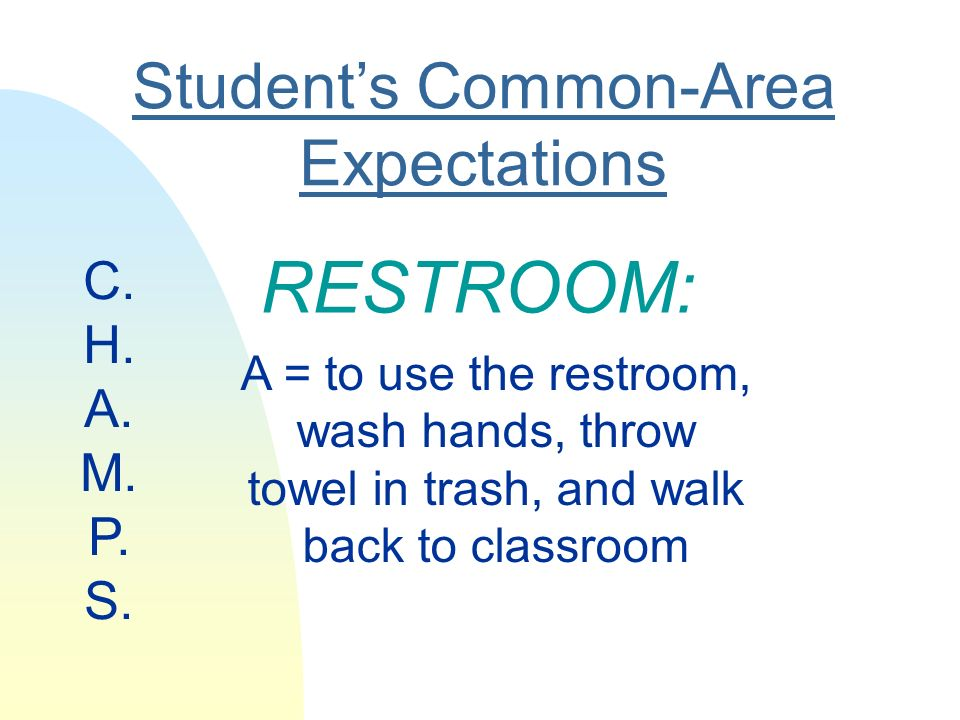 Students Common-Area Expectations RESTROOM: A = to use the restroom, wash hands, throw towel in trash, and walk back to classroom C.