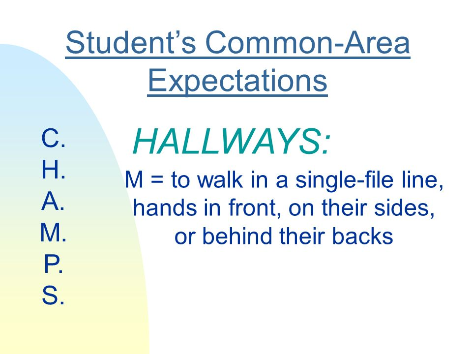 Students Common-Area Expectations HALLWAYS: M = to walk in a single-file line, hands in front, on their sides, or behind their backs C.