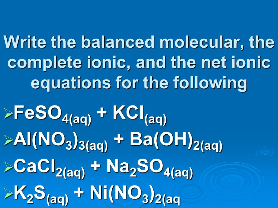 Write the balanced molecular, the complete ionic, and the net ionic equations for the following FeSO 4(aq) + KCl (aq) FeSO 4(aq) + KCl (aq) Al(NO 3 ) 3(aq) + Ba(OH) 2(aq) Al(NO 3 ) 3(aq) + Ba(OH) 2(aq) CaCl 2(aq) + Na 2 SO 4(aq) CaCl 2(aq) + Na 2 SO 4(aq) K 2 S (aq) + Ni(NO 3 ) 2(aq K 2 S (aq) + Ni(NO 3 ) 2(aq
