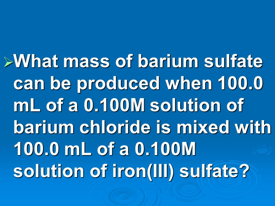 What mass of barium sulfate can be produced when 100.0 mL of a 0.100M solution of barium chloride is mixed with 100.0 mL of a 0.100M solution of iron(III) sulfate.