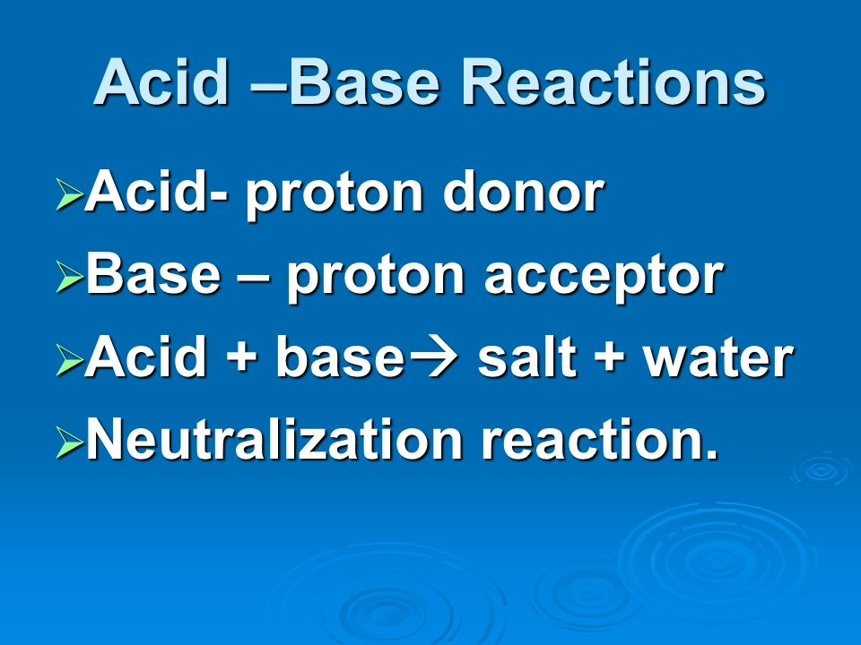 Acid –Base Reactions Acid- proton donor Acid- proton donor Base – proton acceptor Base – proton acceptor Acid + base salt + water Acid + base salt + water Neutralization reaction.