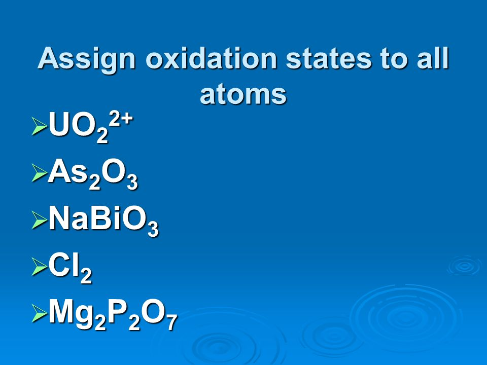 Assign oxidation states to all atoms UO 2 2+ UO 2 2+ As 2 O 3 As 2 O 3 NaBiO 3 NaBiO 3 Cl 2 Cl 2 Mg 2 P 2 O 7 Mg 2 P 2 O 7