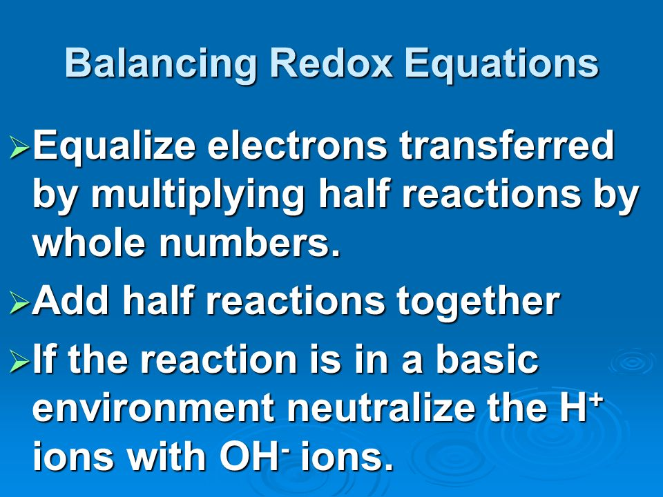 Balancing Redox Equations Equalize electrons transferred by multiplying half reactions by whole numbers.