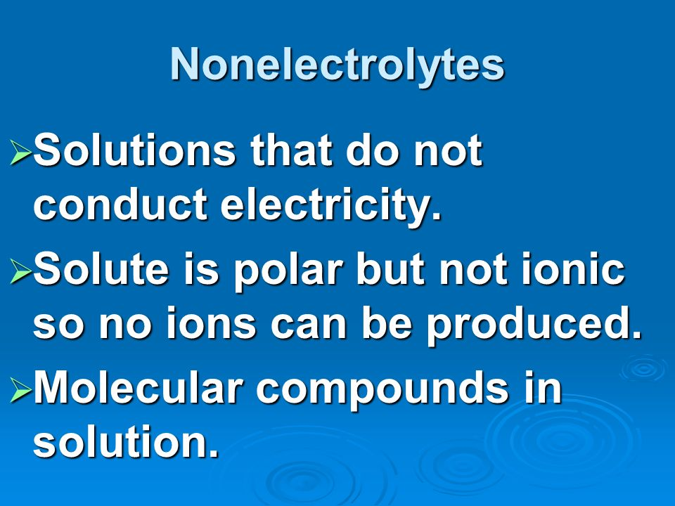 Nonelectrolytes Solutions that do not conduct electricity.