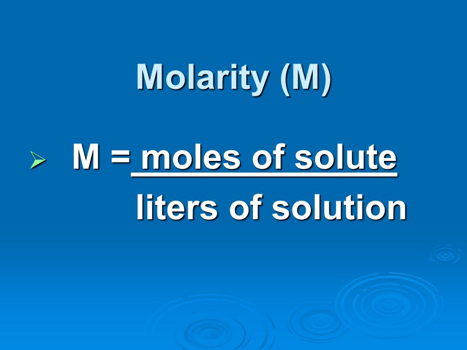 Molarity (M) M = moles of solute M = moles of solute liters of solution liters of solution
