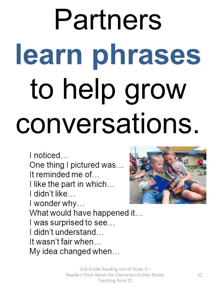 2nd Grade Reading Unit of Study 3 – Readers Think About the Characters in their Books. Teaching Point 11 12 Partners learn phrases to help grow conver