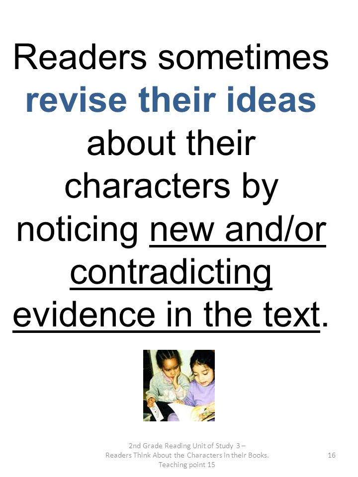 2nd Grade Reading Unit of Study 3 – Readers Think About the Characters in their Books. Teaching point 15 16 Readers sometimes revise their ideas about