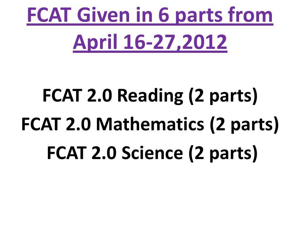 FCAT Given in 6 parts from April 16-27,2012 FCAT 2.0 Reading (2 parts) FCAT 2.0 Mathematics (2 parts) FCAT 2.0 Science (2 parts)