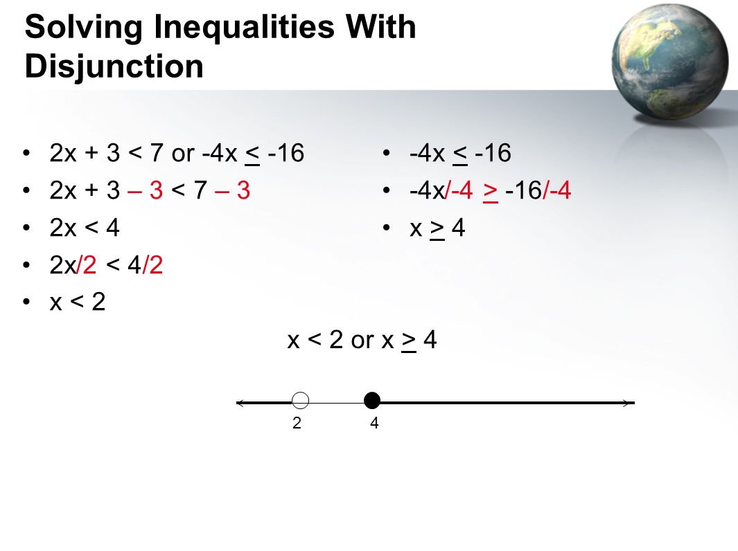 Solving Inequalities With Disjunction 2x + 3 < 7 or -4x < -16 2x + 3 – 3 < 7 – 3 2x < 4 2x/2 < 4/2 x < 2 -4x < -16 -4x/-4 > -16/-4 x > 4 x 4 42