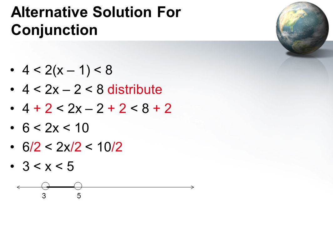Alternative Solution For Conjunction 4 < 2(x – 1) < 8 4 < 2x – 2 < 8 distribute 4 + 2 < 2x – 2 + 2 < 8 + 2 6 < 2x < 10 6/2 < 2x/2 < 10/2 3 < x < 5 53