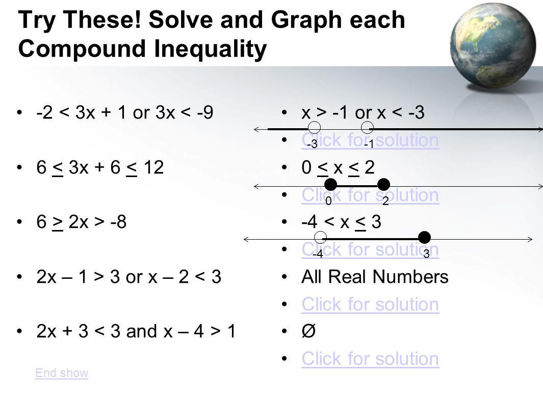 Try These! Solve and Graph each Compound Inequality -2 < 3x + 1 or 3x < -9 6 < 3x + 6 < 12 6 > 2x > -8 2x – 1 > 3 or x – 2 < 3 2x + 3 1 x > -1 or x <