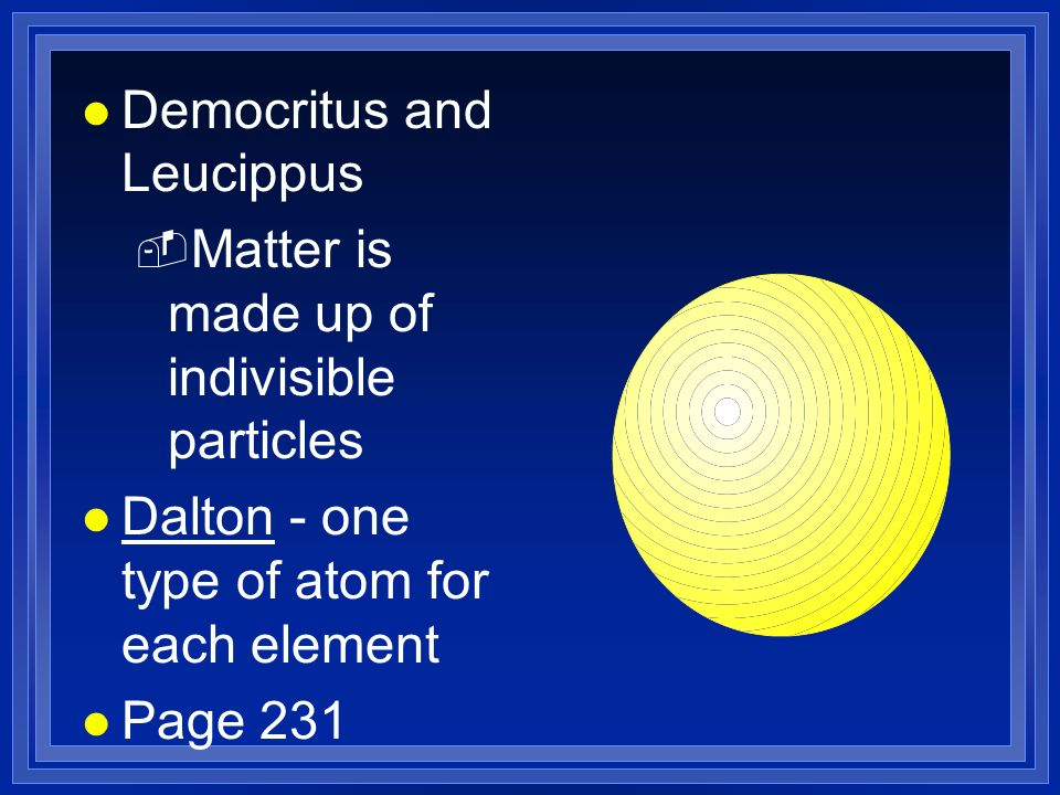 l Democritus and Leucippus - Matter is made up of indivisible particles l Dalton - one type of atom for each element l Page 231
