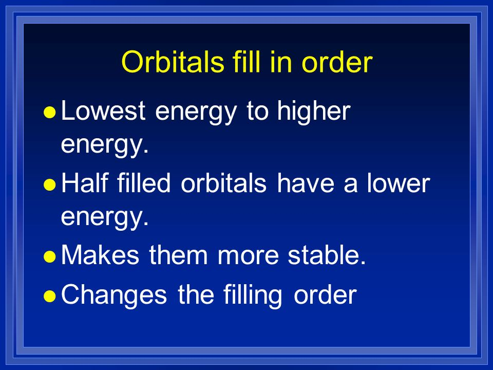 Orbitals fill in order l Lowest energy to higher energy.