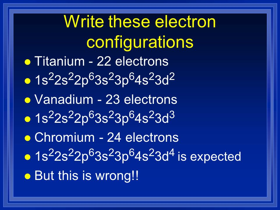 Write these electron configurations l Titanium - 22 electrons l 1s 2 2s 2 2p 6 3s 2 3p 6 4s 2 3d 2 l Vanadium - 23 electrons l 1s 2 2s 2 2p 6 3s 2 3p 6 4s 2 3d 3 l Chromium - 24 electrons l 1s 2 2s 2 2p 6 3s 2 3p 6 4s 2 3d 4 is expected l But this is wrong!!