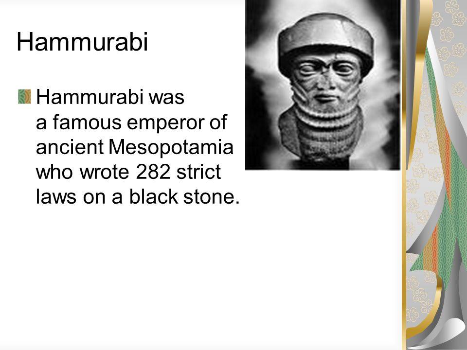 Hammurabi Hammurabi was a famous emperor of ancient Mesopotamia who wrote 282 strict laws on a black stone.