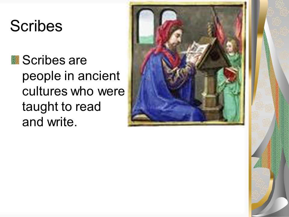 Scribes Scribes are people in ancient cultures who were taught to read and write.
