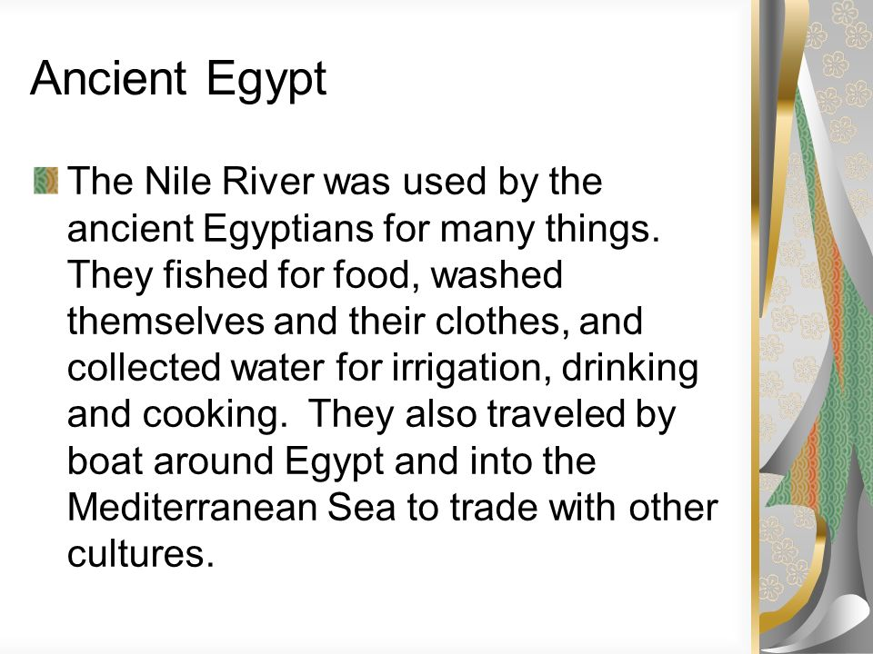 Ancient Egypt The Nile River was used by the ancient Egyptians for many things. They fished for food, washed themselves and their clothes, and collect