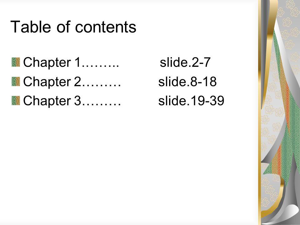 Table of contents Chapter 1.…….. slide.2-7 Chapter 2……… slide.8-18 Chapter 3……… slide.19-39