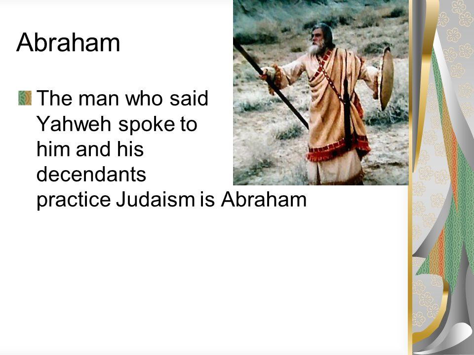 Abraham The man who said Yahweh spoke to him and his decendants practice Judaism is Abraham