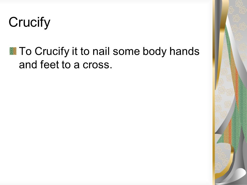 Crucify To Crucify it to nail some body hands and feet to a cross.