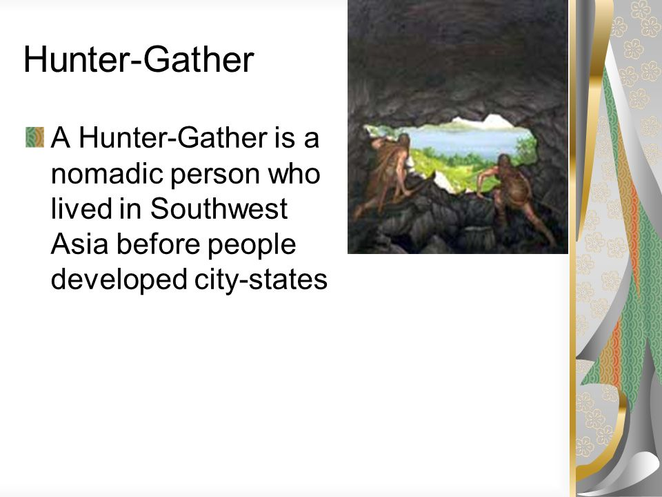 Hunter-Gather A Hunter-Gather is a nomadic person who lived in Southwest Asia before people developed city-states