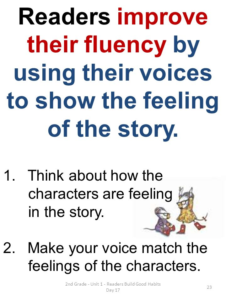2nd Grade - Unit 1 - Readers Build Good Habits Day 17 Readers improve their fluency by using their voices to show the feeling of the story. 1.Think ab