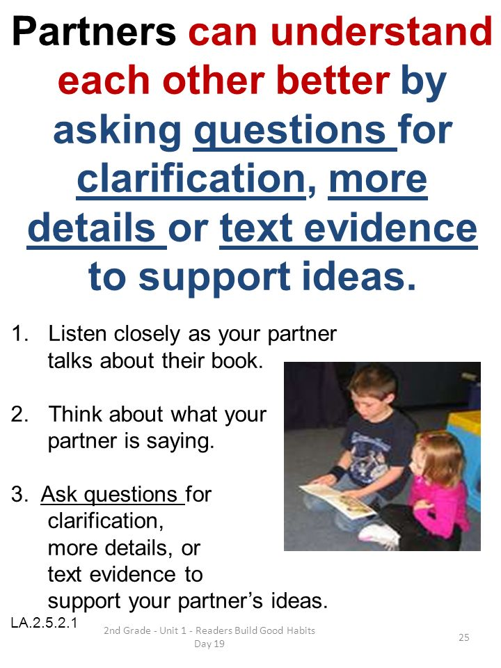 2nd Grade - Unit 1 - Readers Build Good Habits Day 19 Partners can understand each other better by asking questions for clarification, more details or text evidence to support ideas.