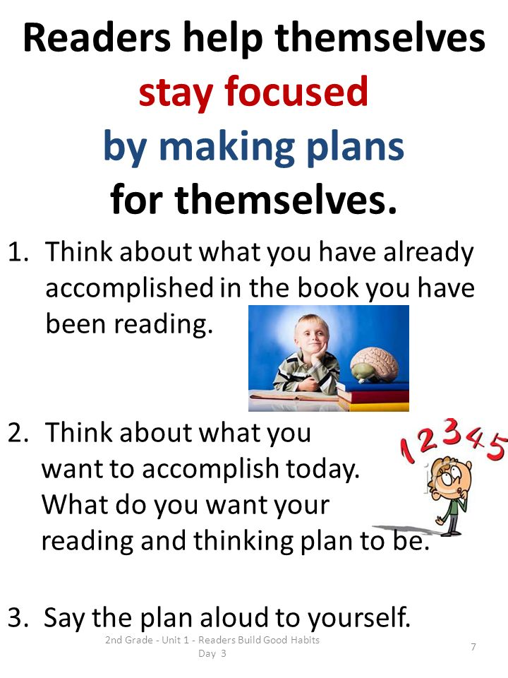 2nd Grade - Unit 1 - Readers Build Good Habits Day 3 7 Readers help themselves stay focused by making plans for themselves. 1.Think about what you hav